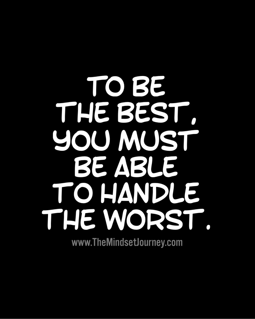 to be the best  you must be able to handle the worst